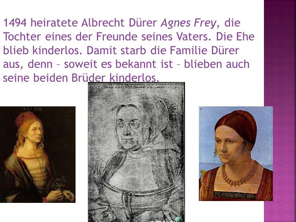 1494 heiratete Albrecht Dürer Agnes Frey, die Tochter eines der Freunde seines Vaters. Die Ehe blieb kinderlos. Damit starb die Familie Dürer aus, den
