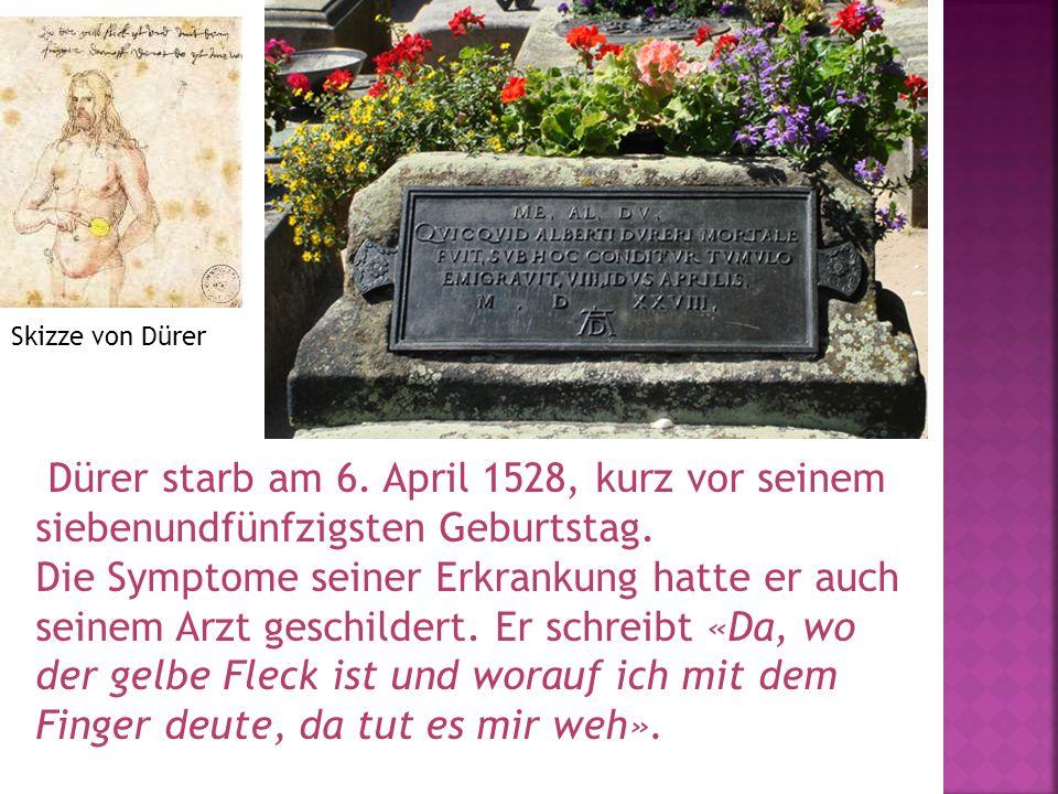 Dürer starb am 6. April 1528, kurz vor seinem siebenundfünfzigsten Geburtstag. Die Symptome seiner Erkrankung hatte er auch seinem Arzt geschildert. E