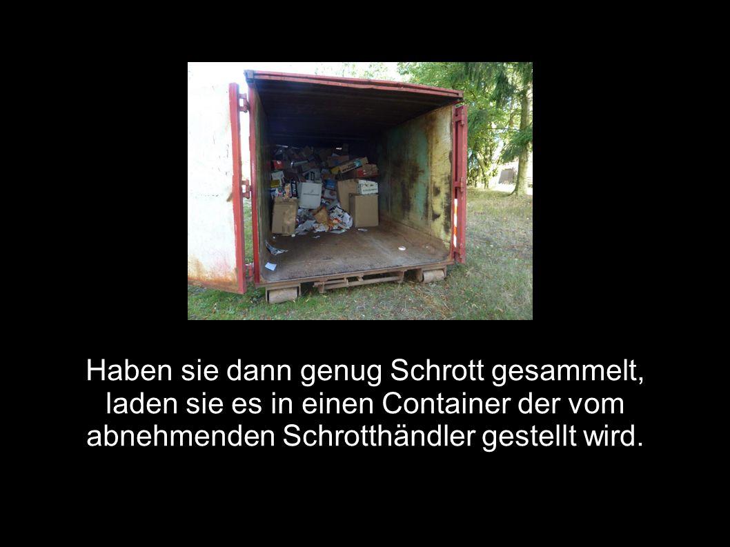 Haben sie dann genug Schrott gesammelt, laden sie es in einen Container der vom abnehmenden Schrotthändler gestellt wird.