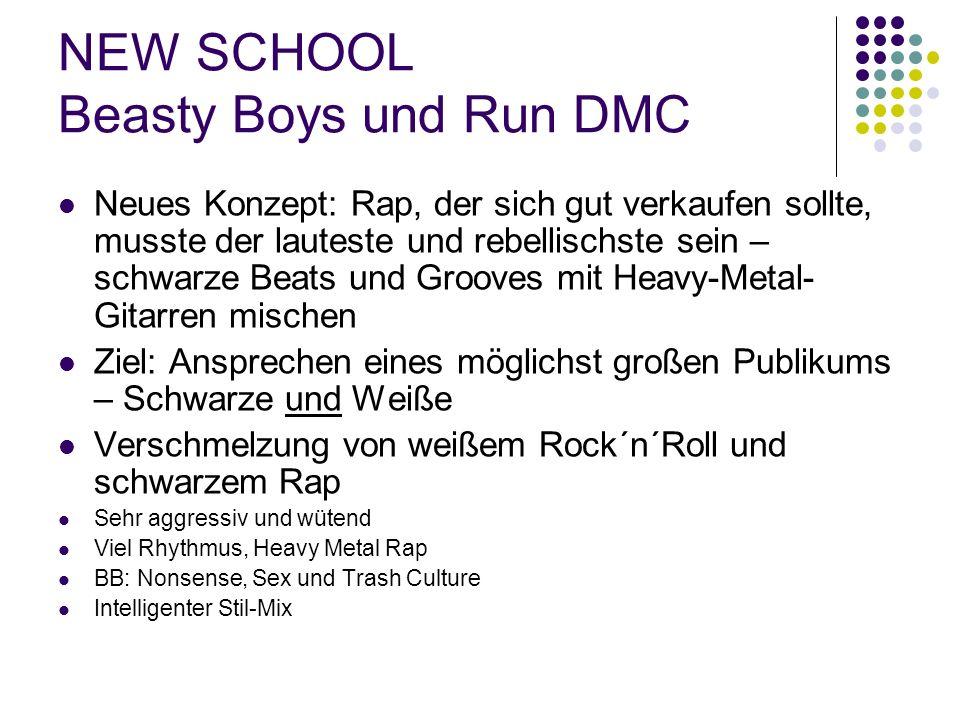 NEW SCHOOL Beasty Boys und Run DMC Neues Konzept: Rap, der sich gut verkaufen sollte, musste der lauteste und rebellischste sein – schwarze Beats und Grooves mit Heavy-Metal- Gitarren mischen Ziel: Ansprechen eines möglichst großen Publikums – Schwarze und Weiße Verschmelzung von weißem Rock´n´Roll und schwarzem Rap Sehr aggressiv und wütend Viel Rhythmus, Heavy Metal Rap BB: Nonsense, Sex und Trash Culture Intelligenter Stil-Mix