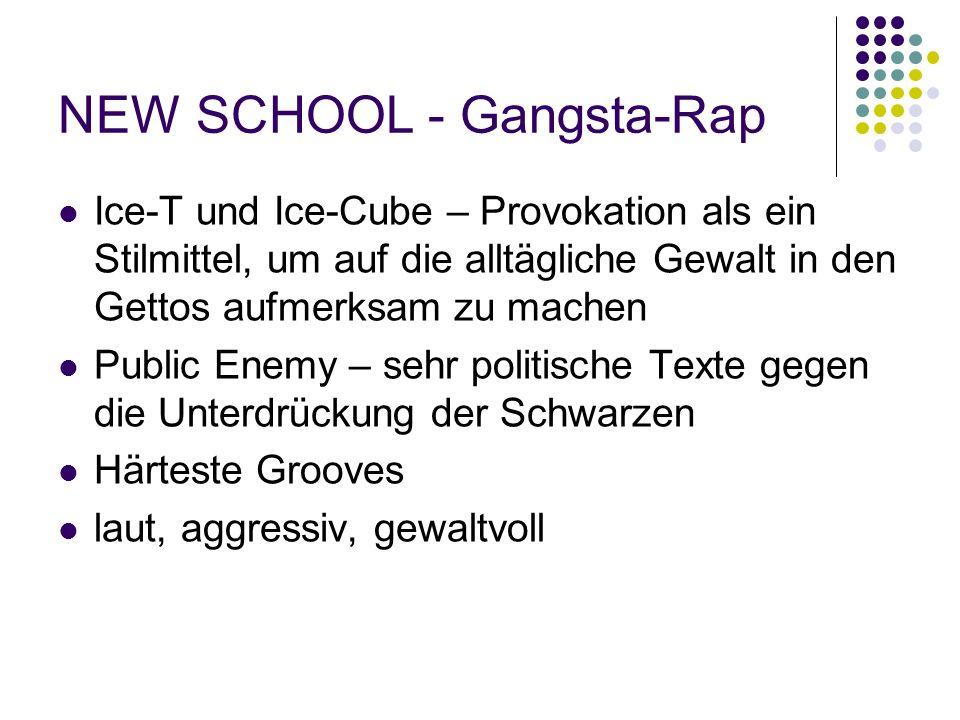 NEW SCHOOL - Gangsta-Rap Ice-T und Ice-Cube – Provokation als ein Stilmittel, um auf die alltägliche Gewalt in den Gettos aufmerksam zu machen Public Enemy – sehr politische Texte gegen die Unterdrückung der Schwarzen Härteste Grooves laut, aggressiv, gewaltvoll