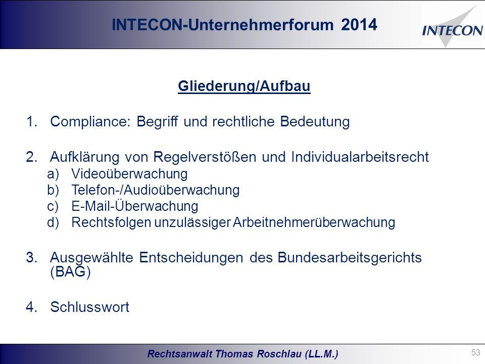 Rechtsanwalt Thomas Roschlau (LL.M.) Gliederung/Aufbau 1.Compliance: Begriff und rechtliche Bedeutung 2.Aufklärung von Regelverstößen und Individualarbeitsrecht a)Videoüberwachung b)Telefon-/Audioüberwachung c)E-Mail-Überwachung d)Rechtsfolgen unzulässiger Arbeitnehmerüberwachung 3.Ausgewählte Entscheidungen des Bundesarbeitsgerichts (BAG) 4.Schlusswort INTECON-Unternehmerforum 2014 53