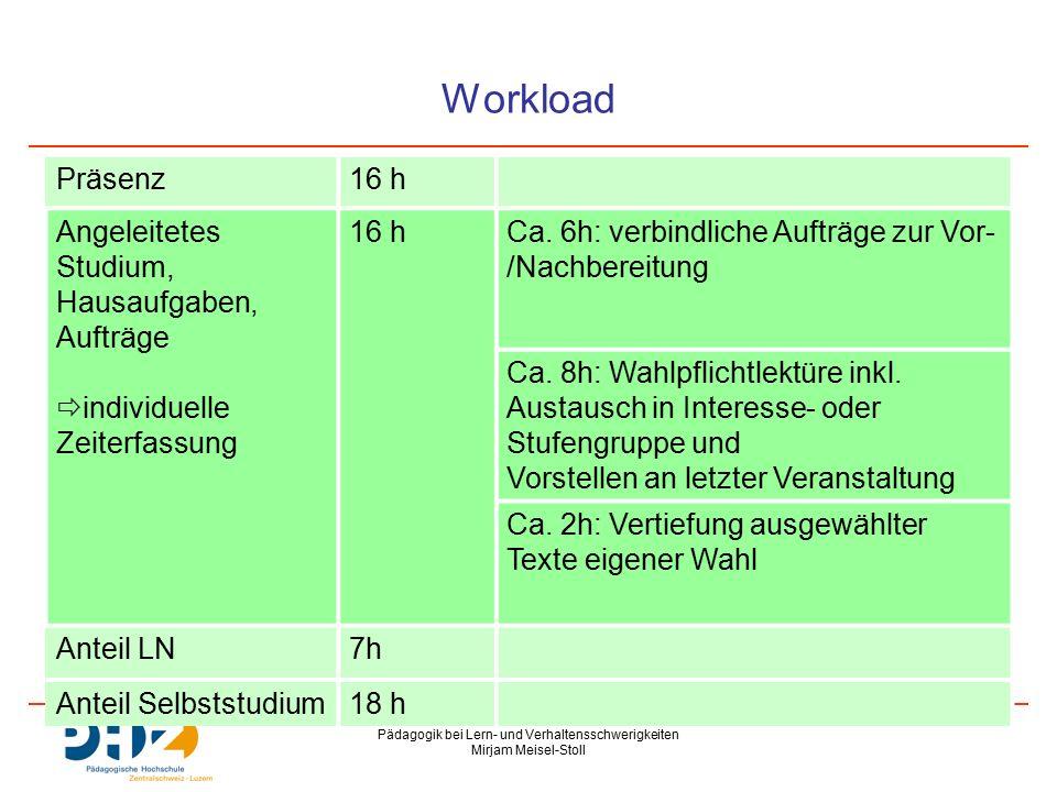Pädagogik bei Lern- und Verhaltensschwerigkeiten Mirjam Meisel-Stoll Workload Präsenz16 h Angeleitetes Studium, Hausaufgaben, Aufträge  individuelle Zeiterfassung 16 hCa.