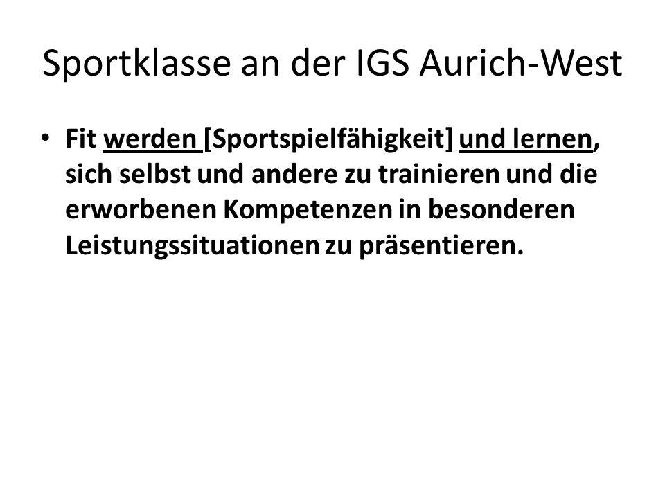 Sportklasse an der IGS Aurich-West Fit werden [Sportspielfähigkeit] und lernen, sich selbst und andere zu trainieren und die erworbenen Kompetenzen in besonderen Leistungssituationen zu präsentieren.
