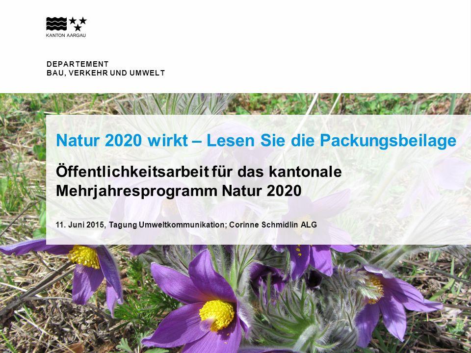 DEPARTEMENT BAU, VERKEHR UND UMWELT Öffentlichkeitsarbeit für das kantonale Mehrjahresprogramm Natur 2020 Natur 2020 wirkt – Lesen Sie die Packungsbeilage 11.