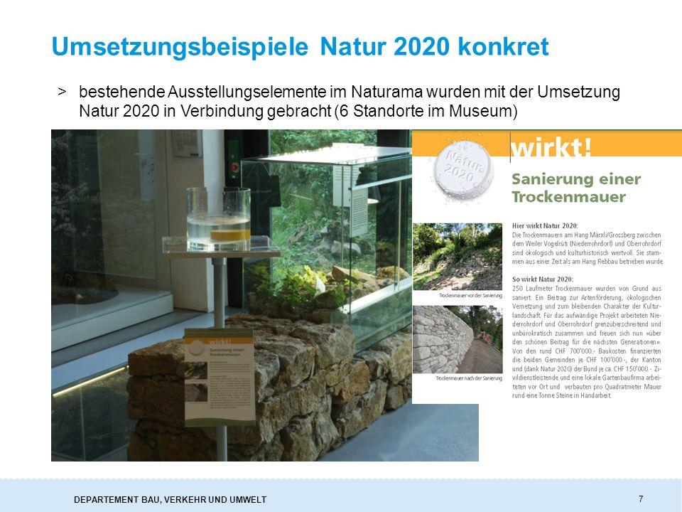 DEPARTEMENT BAU, VERKEHR UND UMWELT Umsetzungsbeispiele Natur 2020 konkret 7 >bestehende Ausstellungselemente im Naturama wurden mit der Umsetzung Natur 2020 in Verbindung gebracht (6 Standorte im Museum)