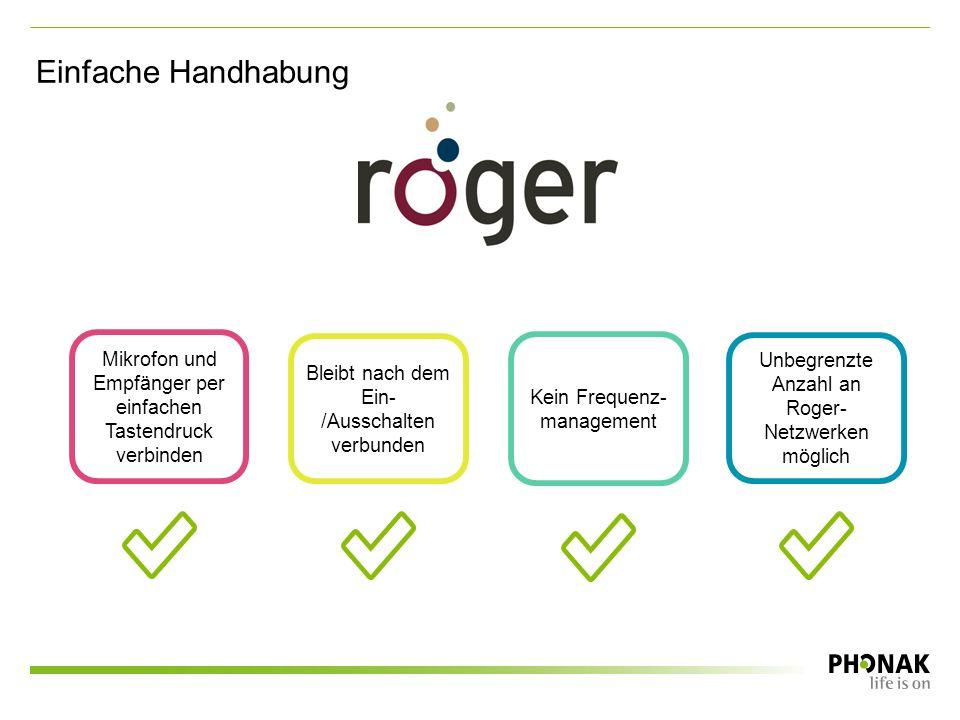 Einfache Handhabung Unbegrenzte Anzahl an Roger- Netzwerken möglich Kein Frequenz- management Mikrofon und Empfänger per einfachen Tastendruck verbinden Bleibt nach dem Ein- /Ausschalten verbunden