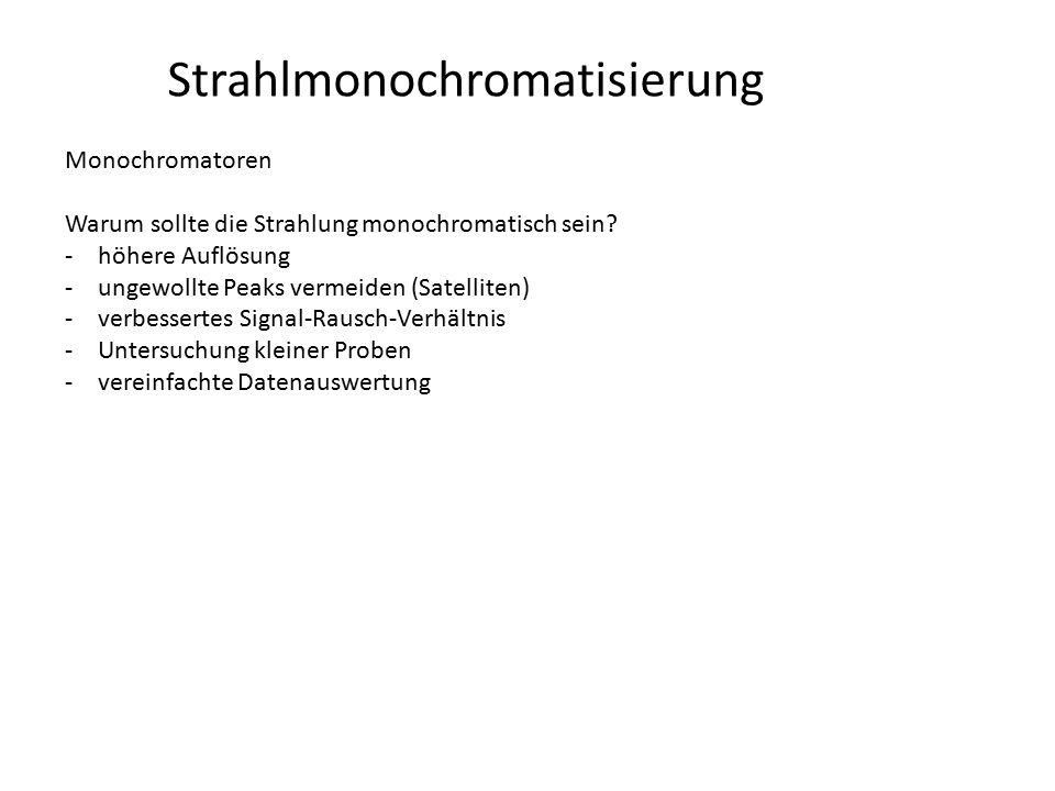 Strahlmonochromatisierung Monochromatoren Warum sollte die Strahlung monochromatisch sein? -höhere Auflösung -ungewollte Peaks vermeiden (Satelliten)