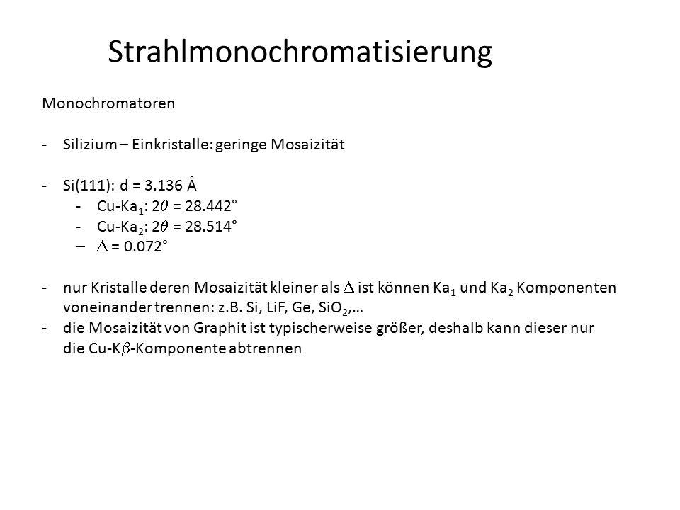 Strahlmonochromatisierung Monochromatoren -Silizium – Einkristalle: geringe Mosaizität -Si(111): d = 3.136 Å -Cu-Ka 1 : 2  = 28.442° -Cu-Ka 2 : 2  =