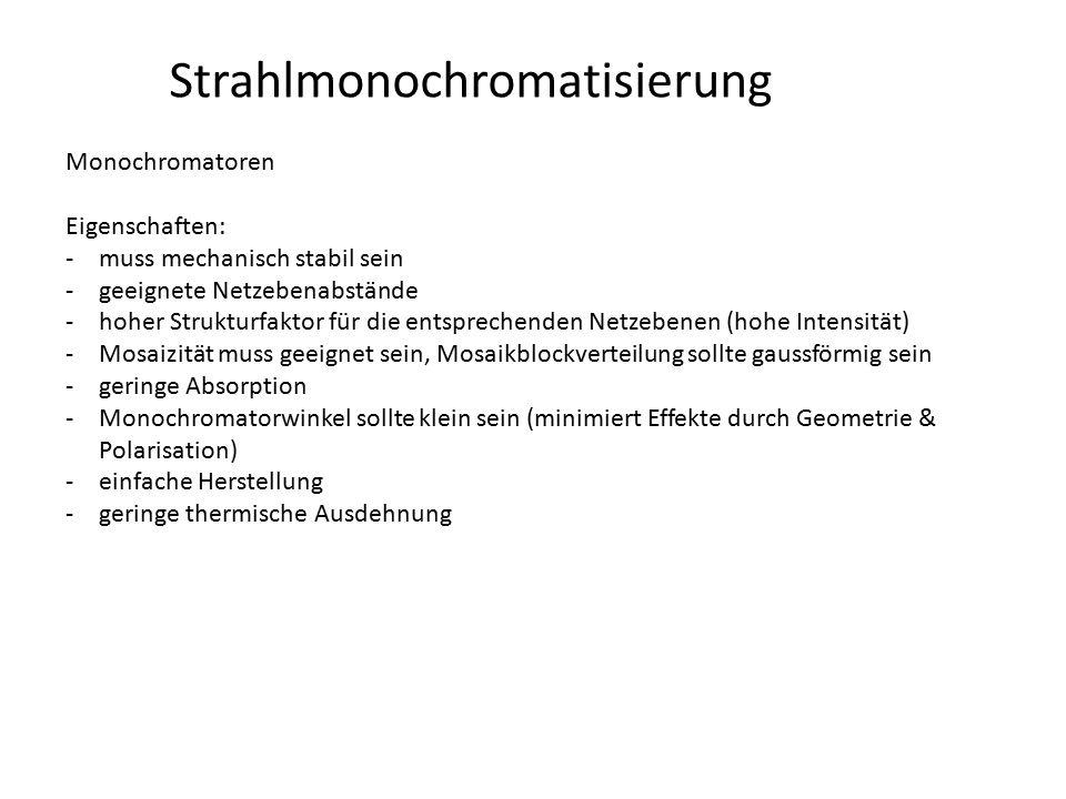 Strahlmonochromatisierung Monochromatoren Eigenschaften: -muss mechanisch stabil sein -geeignete Netzebenabstände -hoher Strukturfaktor für die entspr