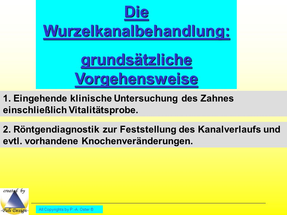 All Copyrights by P.-A.Oster ® Die Wurzelkanalbehandlung: grundsätzliche Vorgehensweise 1.