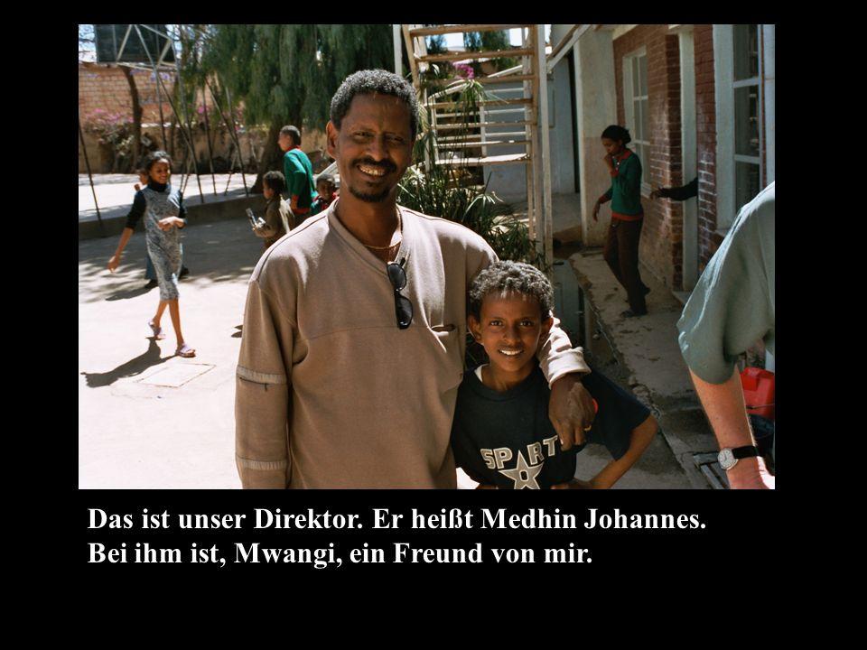 Das ist unser Direktor. Er heißt Medhin Johannes. Bei ihm ist, Mwangi, ein Freund von mir.