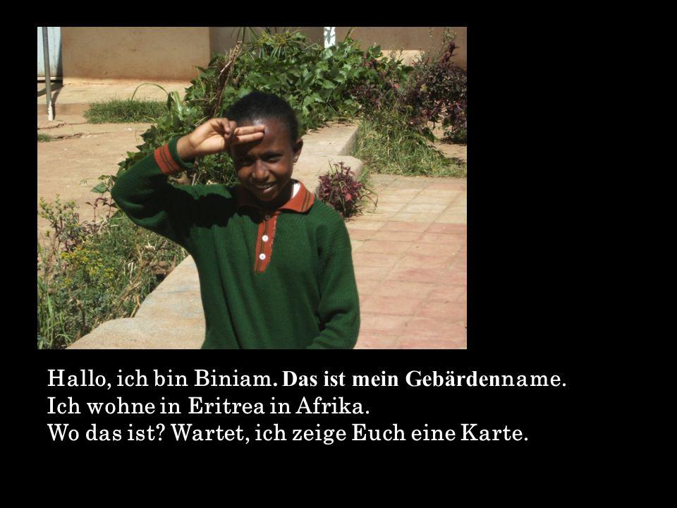 Da ist Eritrea.Bei uns sieht alles anders aus als in Deutschland.