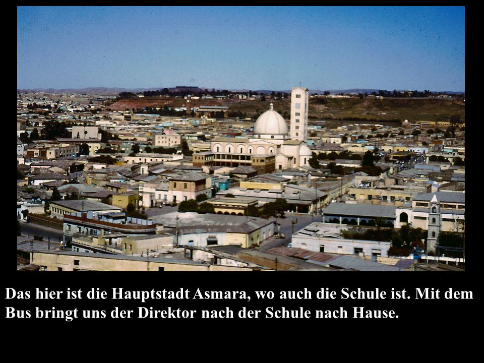 Das hier ist die Hauptstadt Asmara, wo auch die Schule ist.