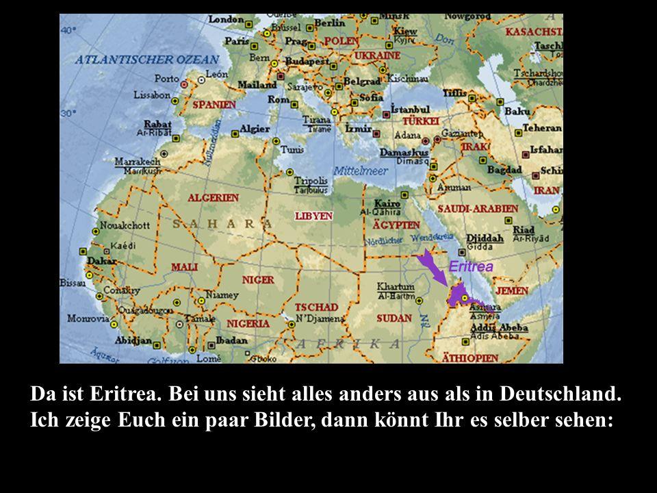 Da ist Eritrea. Bei uns sieht alles anders aus als in Deutschland.
