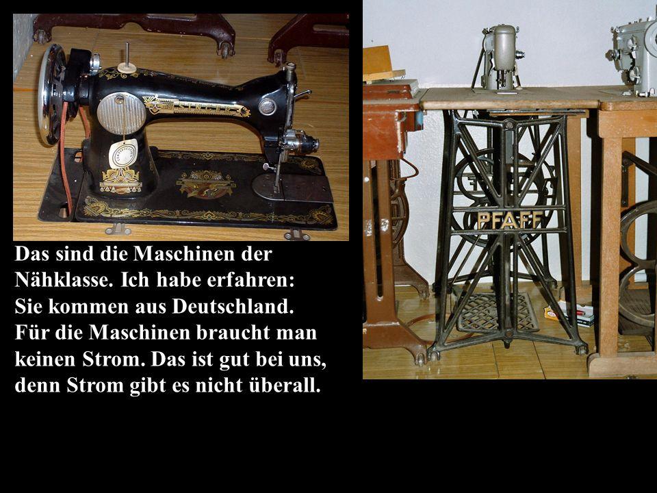 Das sind die Maschinen der Nähklasse. Ich habe erfahren: Sie kommen aus Deutschland.