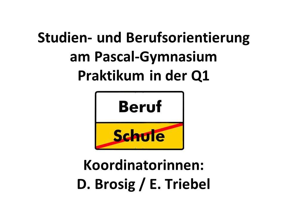 Studien- und Berufsorientierung am Pascal-Gymnasium Praktikum in der Q1 Koordinatorinnen: D. Brosig / E. Triebel