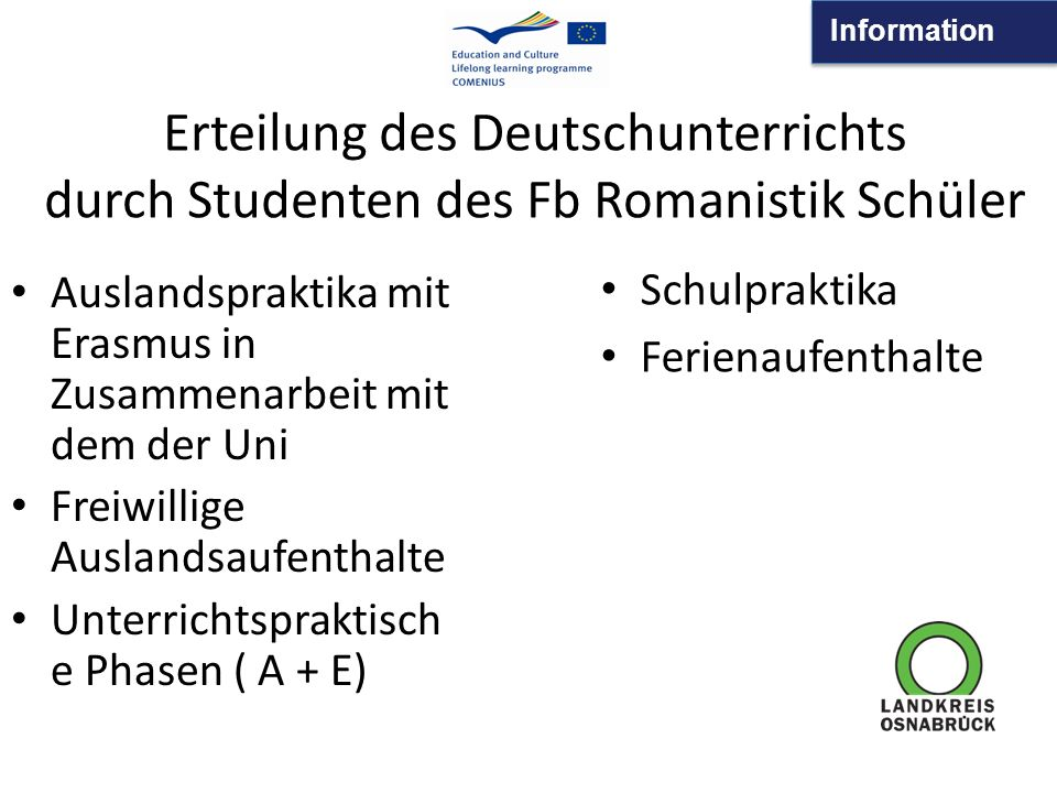 Information Auslandspraktika mit Erasmus in Zusammenarbeit mit dem der Uni Freiwillige Auslandsaufenthalte Unterrichtspraktisch e Phasen ( A + E) Schulpraktika Ferienaufenthalte Erteilung des Deutschunterrichts durch Studenten des Fb Romanistik Schüler