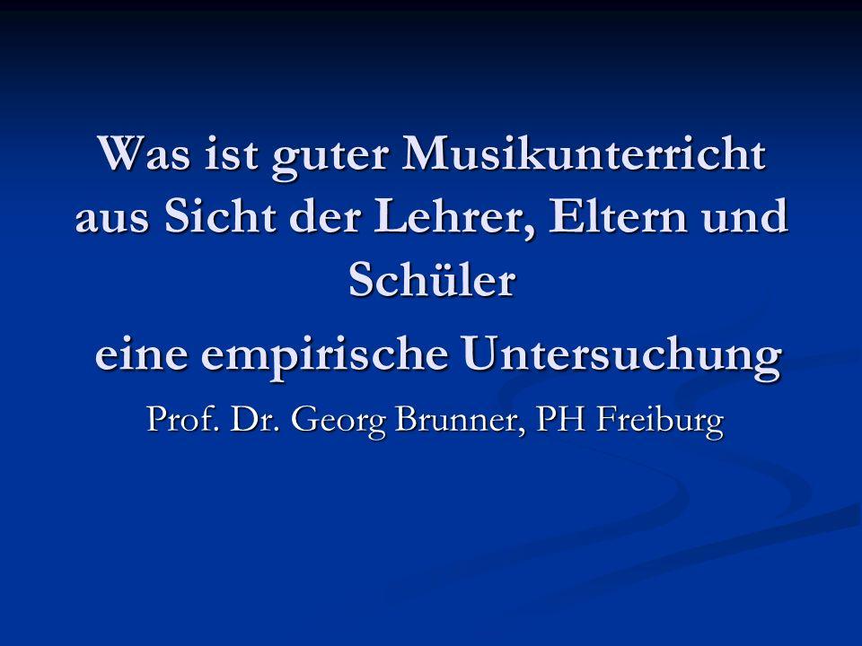 Was ist guter Musikunterricht aus Sicht der Lehrer, Eltern und Schüler eine empirische Untersuchung Prof. Dr. Georg Brunner, PH Freiburg