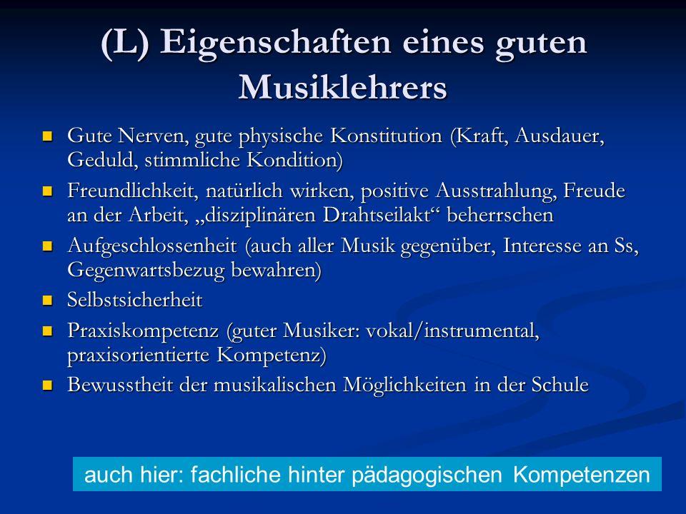 (L) Eigenschaften eines guten Musiklehrers Gute Nerven, gute physische Konstitution (Kraft, Ausdauer, Geduld, stimmliche Kondition) Gute Nerven, gute