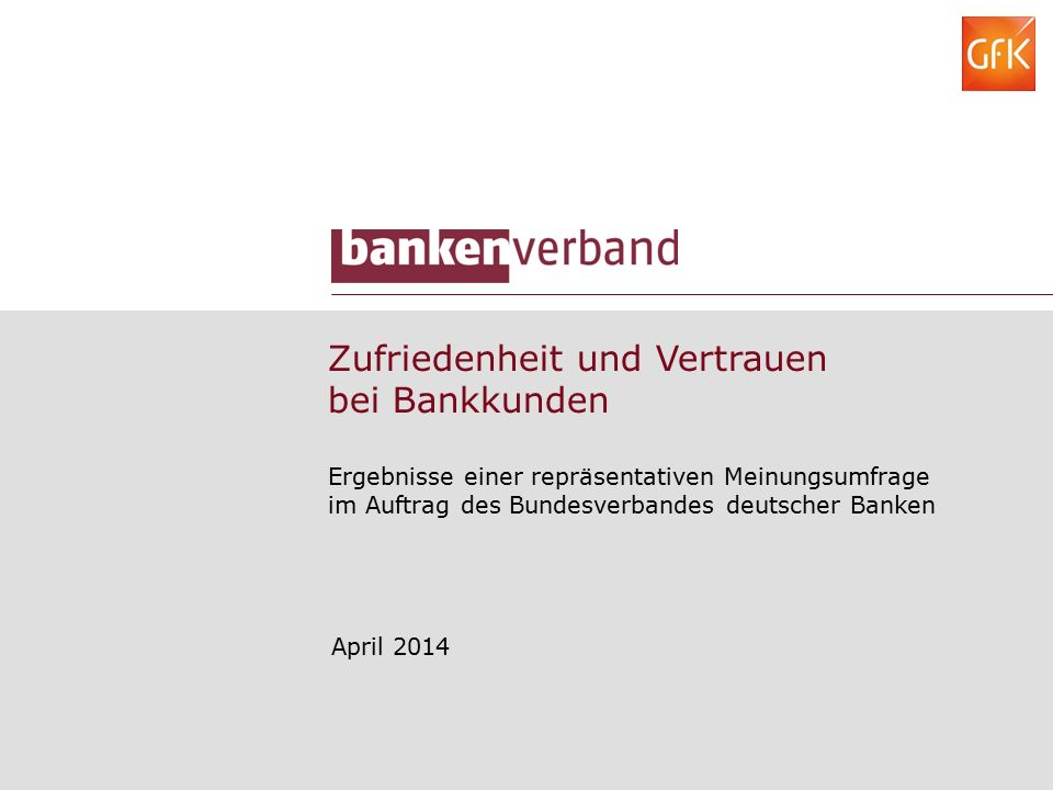 Zufriedenheit und Vertrauen bei Bankkunden Ergebnisse einer repräsentativen Meinungsumfrage im Auftrag des Bundesverbandes deutscher Banken April 2014