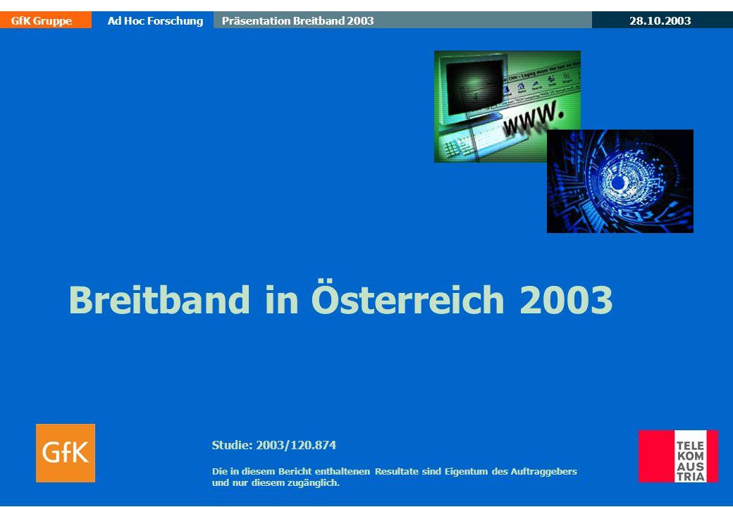 28.10.2003 GfK GruppeAd Hoc ForschungPräsentation Breitband 2003 12 Beurteilung KAPAZITÄT/LEISTUNGSFÄHIGKEIT der Breitbandtechnologie Basis: alle Befragten MW 1,9 2,3 Österreich GESAMT ADSL,Kabel WLAN sehr gut (Note 1) (Note 2) (Note 3) (Note 4) nicht beurteilbar sehr schlecht (Note 5) Quelle: IT-Business-Mobil Juli 2003 Angaben in Prozent