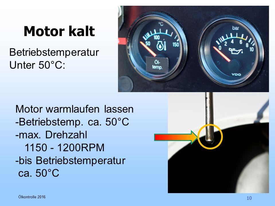 Ölkontrolle 2016 10 Motor kalt Motor warmlaufen lassen -Betriebstemp. ca. 50°C -max. Drehzahl 1150 - 1200RPM -bis Betriebstemperatur ca. 50°C Betriebs