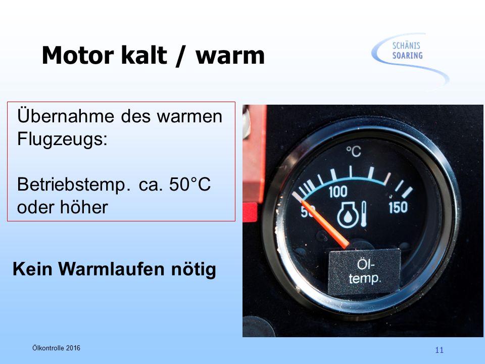 Ölkontrolle 2016 11 Motor kalt / warm Übernahme des warmen Flugzeugs: Betriebstemp. ca. 50°C oder höher Kein Warmlaufen nötig