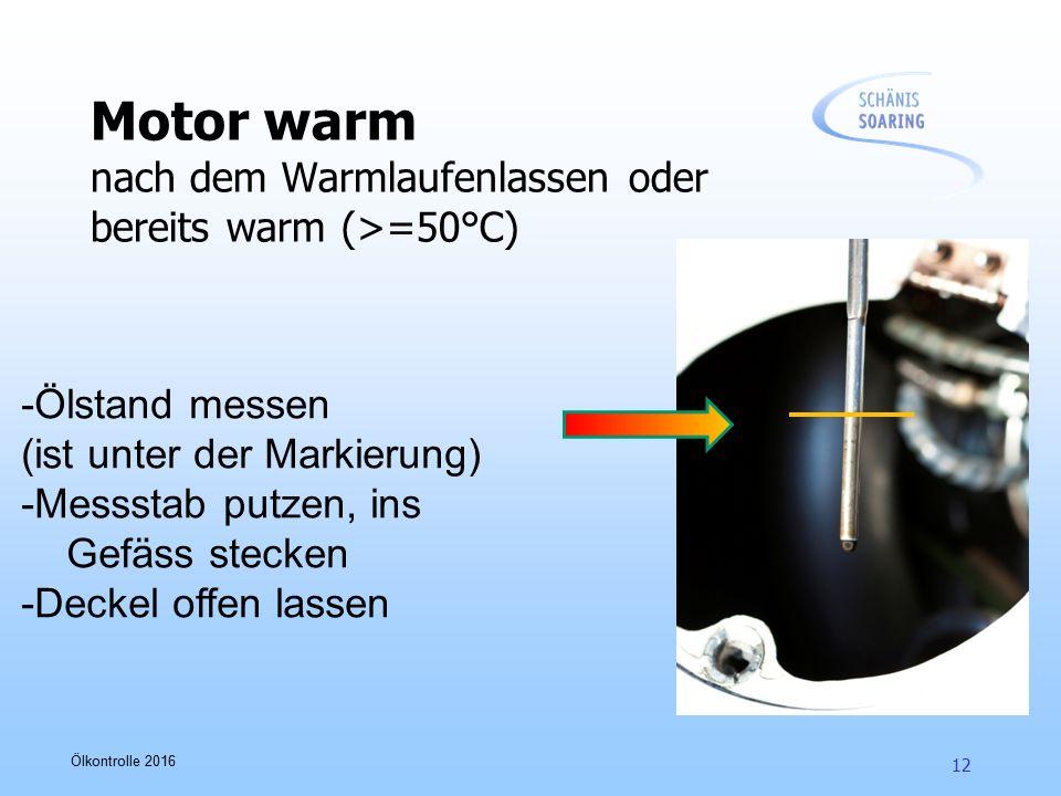 Ölkontrolle 2016 12 Motor warm nach dem Warmlaufenlassen oder bereits warm (>=50°C) -Ölstand messen (ist unter der Markierung) -Messstab putzen, ins G