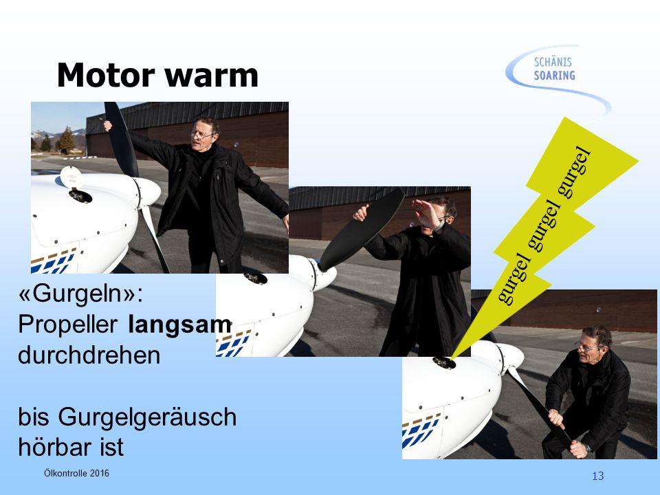Ölkontrolle 2016 13 Motor warm «Gurgeln»: Propeller langsam durchdrehen bis Gurgelgeräusch hörbar ist gurgel gurgel gurgel