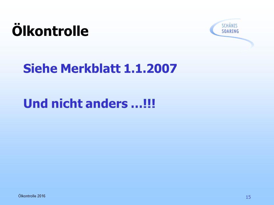 Ölkontrolle 2016 15 Siehe Merkblatt 1.1.2007 Und nicht anders …!!! Ölkontrolle
