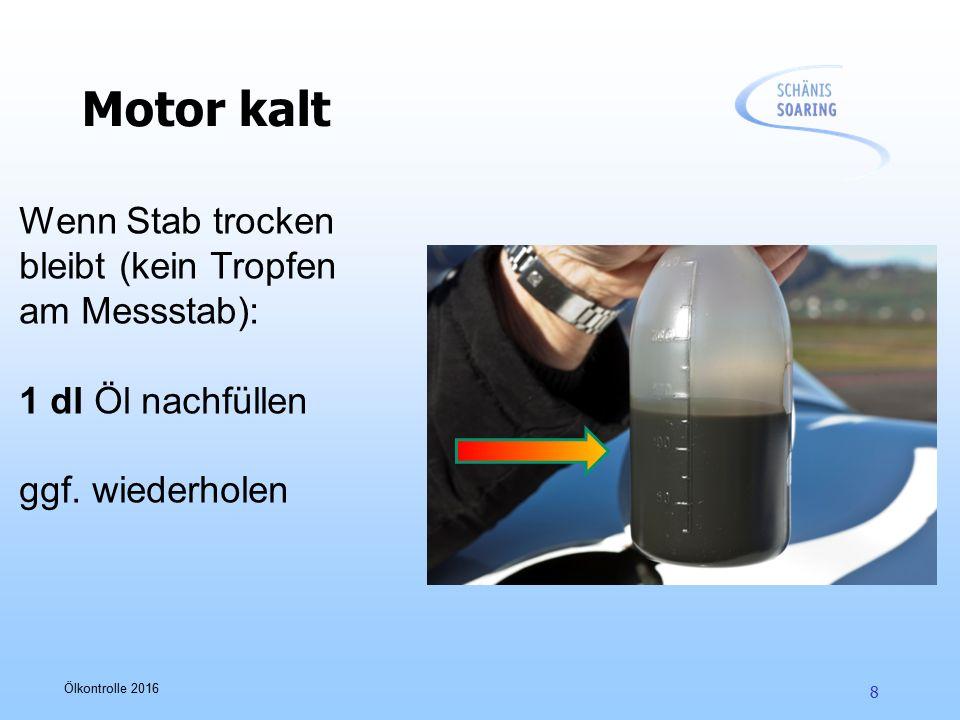 Ölkontrolle 2016 8 Motor kalt Wenn Stab trocken bleibt (kein Tropfen am Messstab): 1 dl Öl nachfüllen ggf. wiederholen