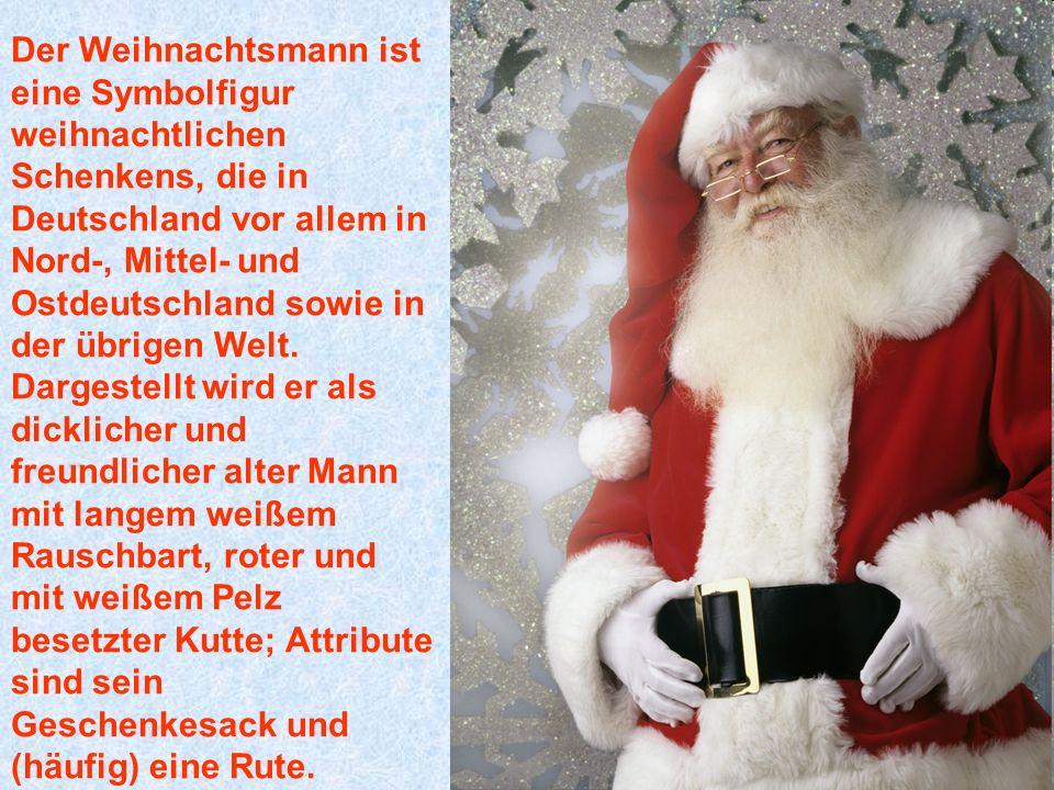 Der Weihnachtsmann ist eine Symbolfigur weihnachtlichen Schenkens, die in Deutschland vor allem in Nord-, Mittel- und Ostdeutschland sowie in der übrigen Welt.