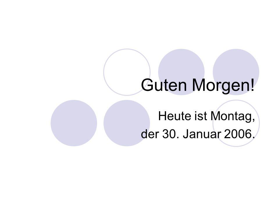Guten Morgen! Heute ist Montag, der 30. Januar 2006.