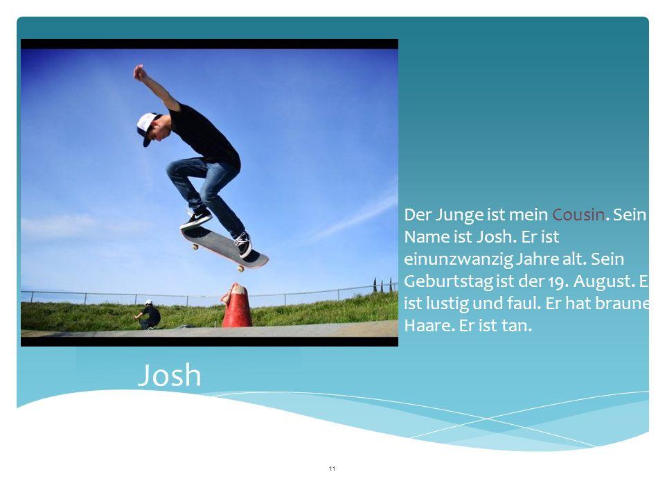 Josh Der Junge ist mein Cousin. Sein Name ist Josh.