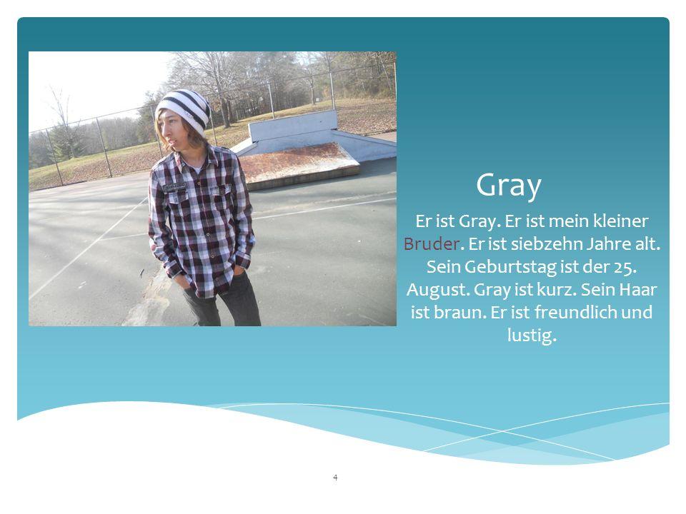 Gray Er ist Gray. Er ist mein kleiner Bruder. Er ist siebzehn  Jahre alt.