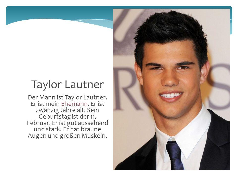 6 Der Mann ist Taylor Lautner. Er ist mein Ehemann.