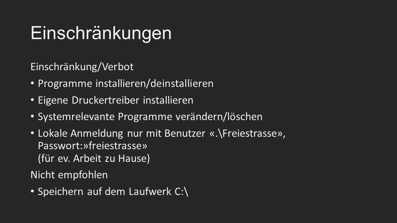 Einschränkungen Einschränkung/Verbot Programme installieren/deinstallieren Eigene Druckertreiber installieren Systemrelevante Programme verändern/löschen Lokale Anmeldung nur mit Benutzer «.\Freiestrasse», Passwort:»freiestrasse» (für ev.