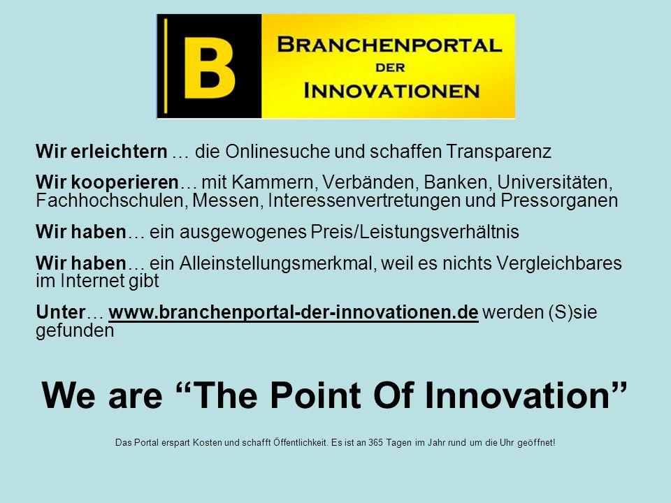 Wir erleichtern … die Onlinesuche und schaffen Transparenz Wir kooperieren… mit Kammern, Verbänden, Banken, Universitäten, Fachhochschulen, Messen, Interessenvertretungen und Pressorganen Wir haben… ein ausgewogenes Preis/Leistungsverhältnis Wir haben… ein Alleinstellungsmerkmal, weil es nichts Vergleichbares im Internet gibt Unter… www.branchenportal-der-innovationen.de werden (S)sie gefunden We are The Point Of Innovation Das Portal erspart Kosten und schafft Öffentlichkeit.