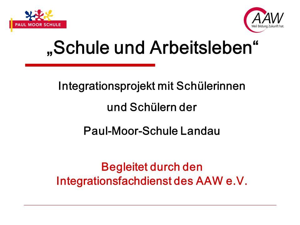 """""""Schule und Arbeitsleben Integrationsprojekt mit Schülerinnen und Schülern der Paul-Moor-Schule Landau Begleitet durch den Integrationsfachdienst des AAW e.V."""