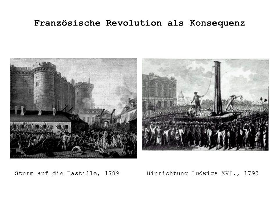 Französische Revolution als Konsequenz Sturm auf die Bastille, 1789Hinrichtung Ludwigs XVI., 1793