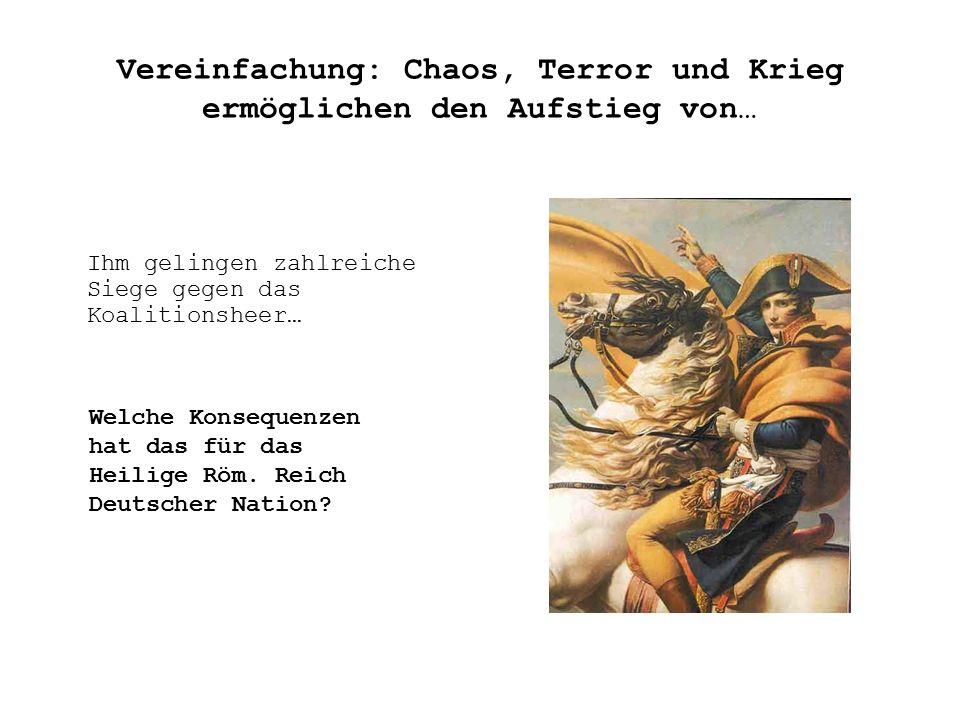 Vereinfachung: Chaos, Terror und Krieg ermöglichen den Aufstieg von… Ihm gelingen zahlreiche Siege gegen das Koalitionsheer… Welche Konsequenzen hat das für das Heilige Röm.