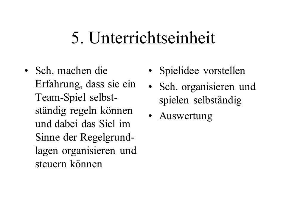 5. Unterrichtseinheit Sch. machen die Erfahrung, dass sie ein Team-Spiel selbst- ständig regeln können und dabei das Siel im Sinne der Regelgrund- lag