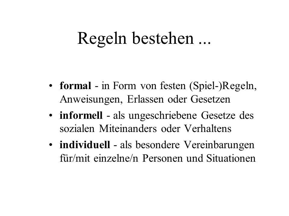 Regeln bestehen... formal - in Form von festen (Spiel-)Regeln, Anweisungen, Erlassen oder Gesetzen informell - als ungeschriebene Gesetze des sozialen