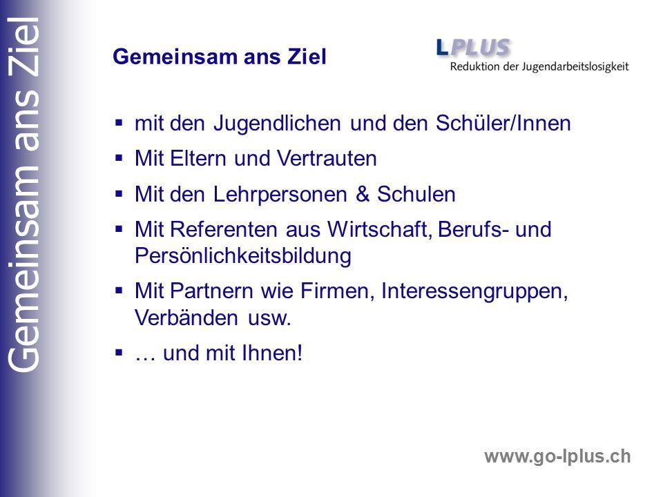 www.go-lplus.ch  mit den Jugendlichen und den Schüler/Innen  Mit Eltern und Vertrauten  Mit den Lehrpersonen & Schulen  Mit Referenten aus Wirtsch