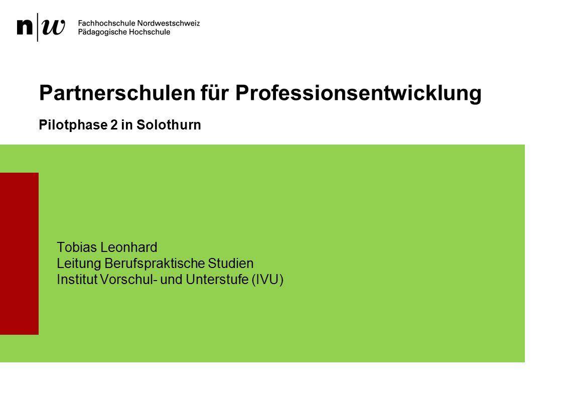 Pilotphase 2 in Solothurn Partnerschulen für Professionsentwicklung Tobias Leonhard Leitung Berufspraktische Studien Institut Vorschul- und Unterstufe (IVU)