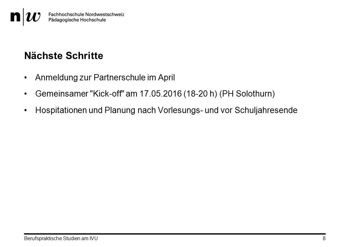 Berufspraktische Studien am IVU 8 Nächste Schritte Anmeldung zur Partnerschule im April Gemeinsamer Kick-off am 17.05.2016 (18-20 h) (PH Solothurn) Hospitationen und Planung nach Vorlesungs- und vor Schuljahresende