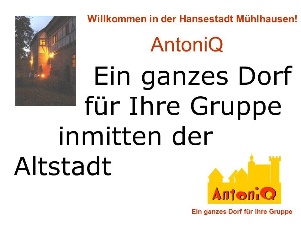 Ein ganzes Dorf für Ihre Gruppe inmitten der Altstadt Ein ganzes Dorf für Ihre Gruppe Willkommen in der Hansestadt Mühlhausen! AntoniQ