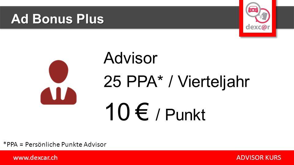 Advisor 25 PPA* / Vierteljahr 10 € / Punkt www.dexcar.ch ADVISOR KURS Ad Bonus Plus *PPA = Persönliche Punkte Advisor