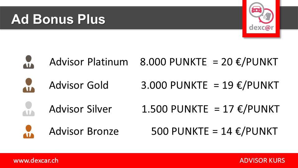 Advisor Bronze 500 PUNKTE = 14 €/PUNKT Advisor Silver 1.500 PUNKTE = 17 €/PUNKT Advisor Gold 3.000 PUNKTE = 19 €/PUNKT Advisor Platinum 8.000 PUNKTE = 20 €/PUNKT www.dexcar.ch ADVISOR KURS Ad Bonus Plus